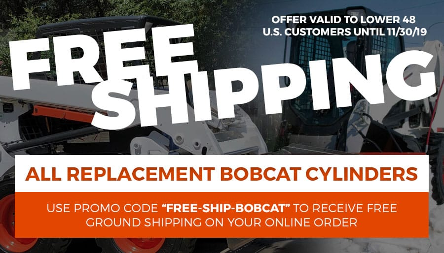 Free Shipping on All Replacement Bobcat Cylinders to Lower 48 U.S. customers for Online Orders. Valid thru 11/30/19. Use Promo Code